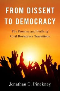 From Dissent to Democracy : The Promise and Perils of Civil Resistance Transitions