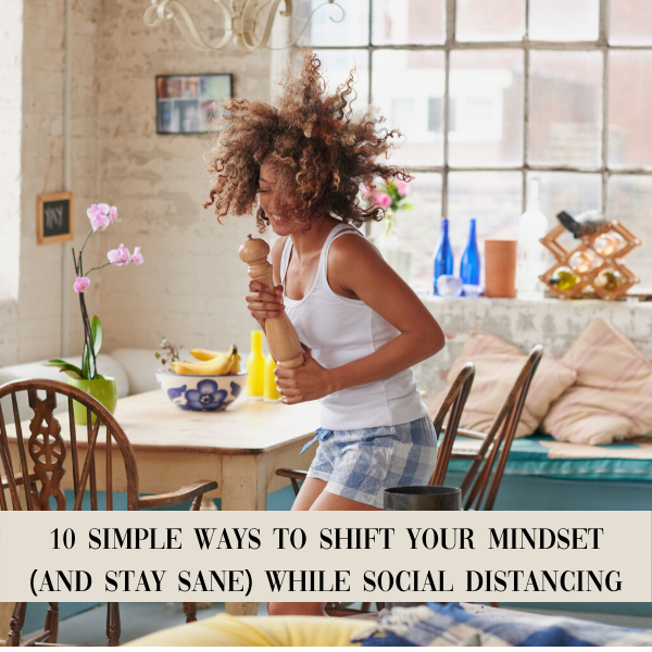10 Simple Ways To SHIFT Your MINDSET (And Stay Sane) While Social Distancing