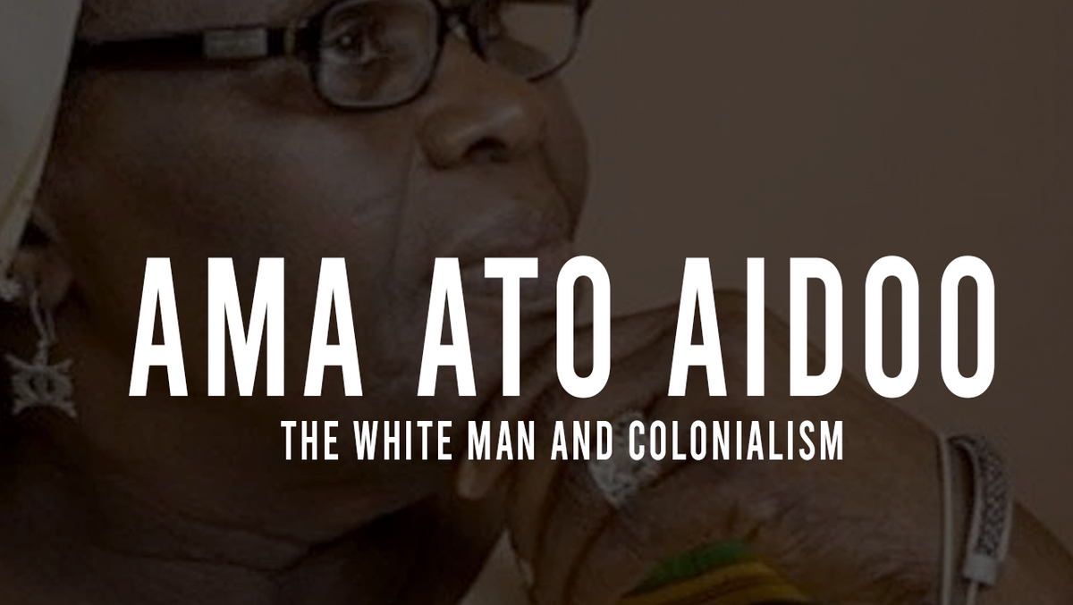 Ghanaian Author Ama Ata Aidoo (1987) The white man and Colonialism