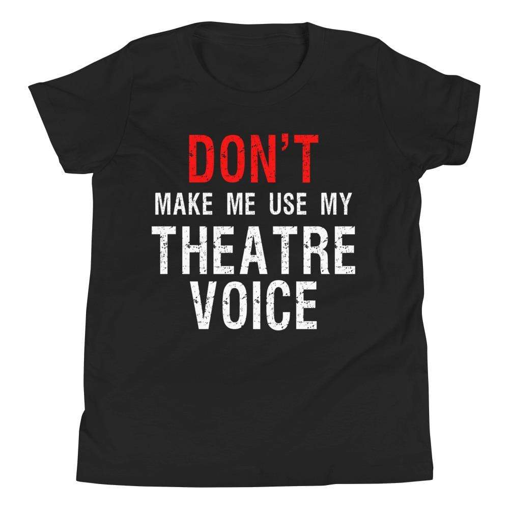 Don't Make Me Use My Theatre Voice Youth T-Shirt - Happy Drama Shirts
