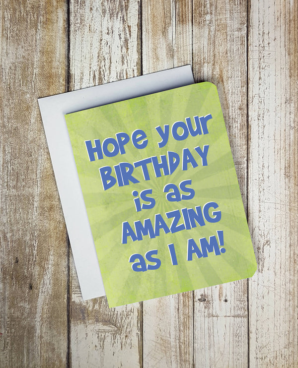 Hope Your Birthday Is As Amazing As I Am Card