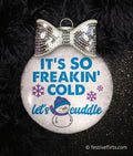 It's Freakin' Cold, Let's Cuddle Christmas Ornament
