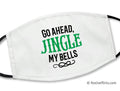 Christmas Face Mask - Go Ahead, Jingle My Bells