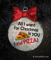 All I Want for Christmas is Pizza Ornament