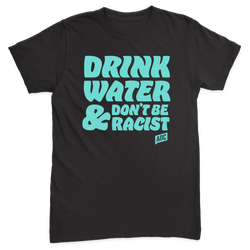 Drink Water, Don't Be Racist Tee