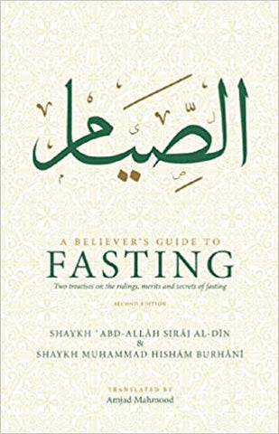 A Believer's Guide To Fasting: Two Treatises on the Rulings, Merits and Secrets of Fasting