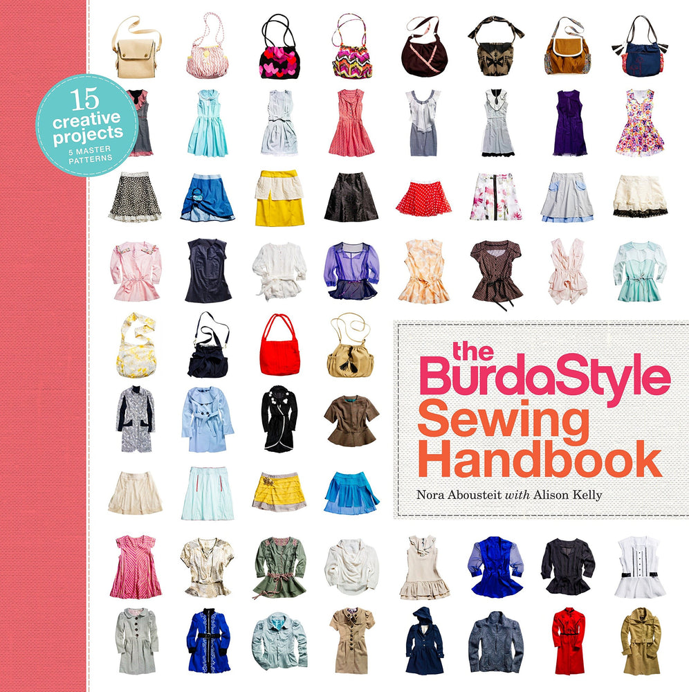The BurdaStyle Sewing Handbook 5 Master Patterns, 15 Creative Projects by  Nora Abousteit , Alison Kelly and BurdaStyle