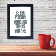 Load image into Gallery viewer, Be The Person Your Dog Thinks You Are, Framed Print