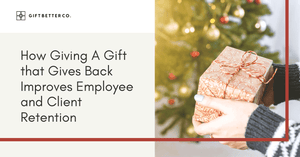 How Giving A Gift that Gives Back Improves Employee and Client Retention