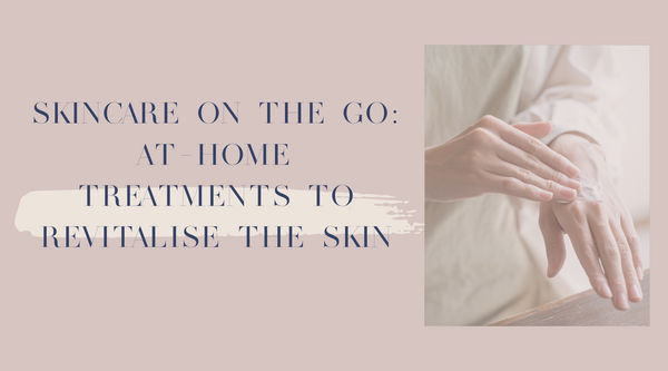 Skincare on the Go: At-Home Treatments to Revitalise the Skin