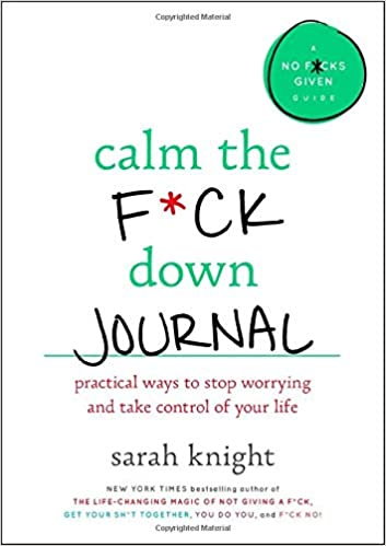 Calm the F*ck Down Journal: Practical Ways to Stop Worrying and Take Control of Your Life