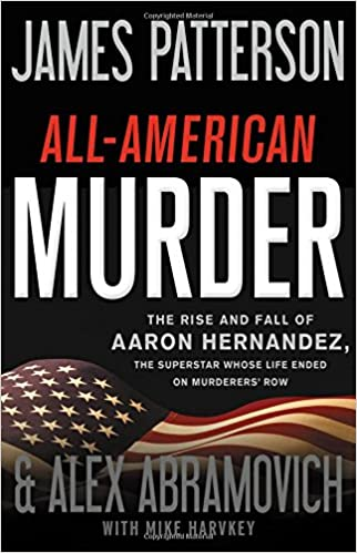 All-American Murder: The Rise and Fall of Aaron Hernandez, the Superstar Whose Life Ended on Murderers' Row by James Patterson