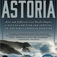 Astoria: Astor and Jefferson's Lost Pacific Empire - A Tale of Ambition and Survival on the Early American Frontier by Peter Stark