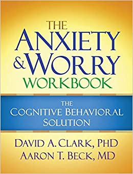 The Anxiety and Worry Workbook: The Cognitive Behavioral Solution by David A. Clark