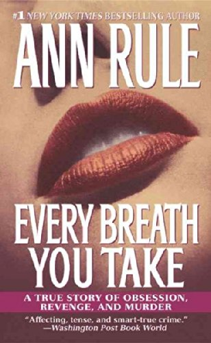 Every Breath You Take: A True Story of Obsession, Revenge, and Murder by Ann Rule