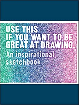 Use This If You Want to Be Great at Drawing: An Inspirational Sketchbook by Henry Carroll