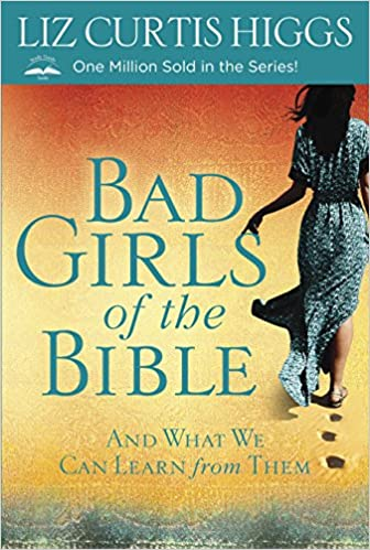 Bad Girls of the Bible: And What We Can Learn from Them by Liz Curtis Higgs