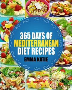 Mediterranean: 365 Days of Mediterranean Diet Recipes by Emma Katie