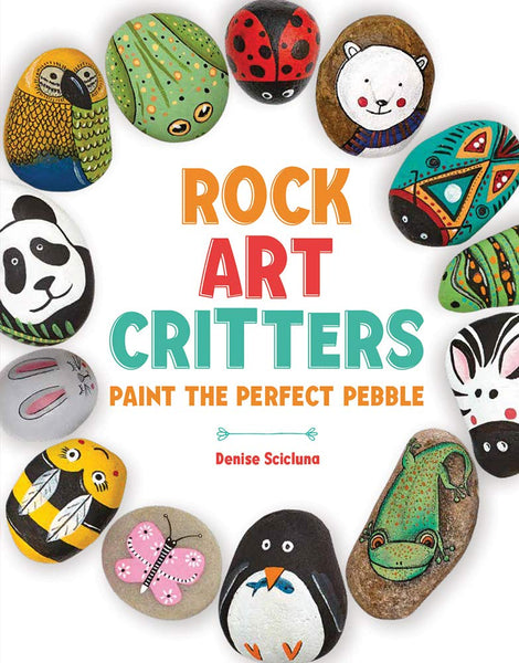 Rock Art Critters: Paint the Perfect Pebble by Denise Scicluna
