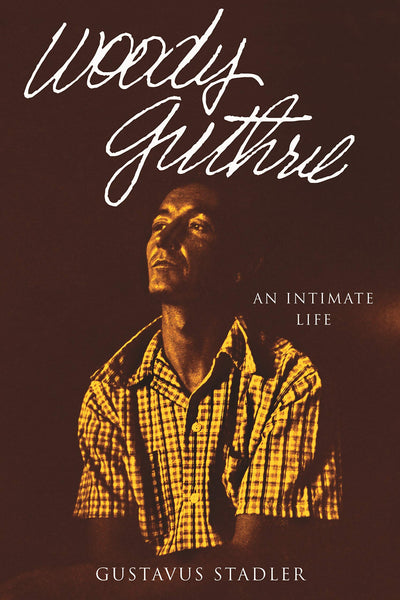 Woodie Guthrie: An Intimate Life by Gustavus Stadler