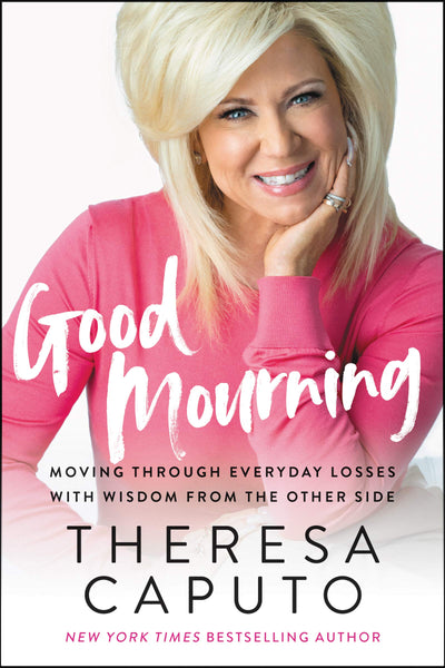Good Mourning: Moving Through Everyday Losses with Wisdom from the Other Side by Theresa Caputo