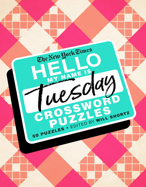 The New York Times Hello, My Name Is Tuesday: 50 Tuesday Crossword Puzzles