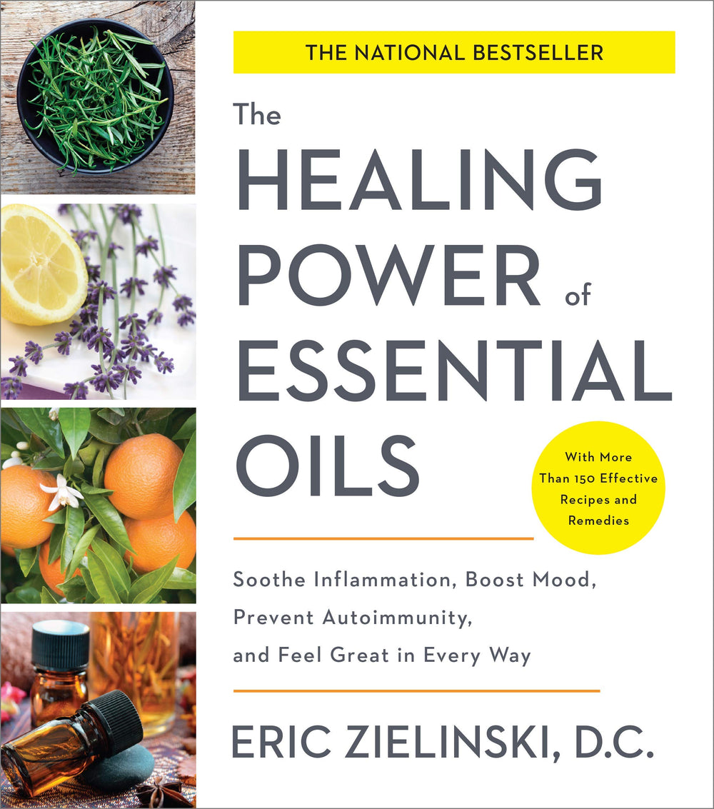 The Healing Power of Essential Oils: Soothe Inflammation, Boost Mood, Prevent Autoimmunity, and Feel Great in Every Way by Eric Zielinski
