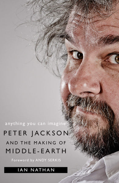 Anything You Can Imagine: Peter Jackson and the Making of Middle-Earth by Ian Nathan