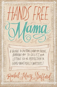 Hands Free Mama: A Guide to Putting Down the Phone, Burning the To-Do List, and Letting Go of Perfection to Grasp What Really Matters! by Rachel Macy Stafford