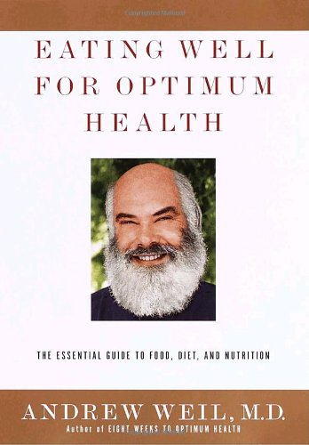Eating Well for Optimum Health: The Essential Guide to Food, Diet, and Nutrition by Andrew Weil