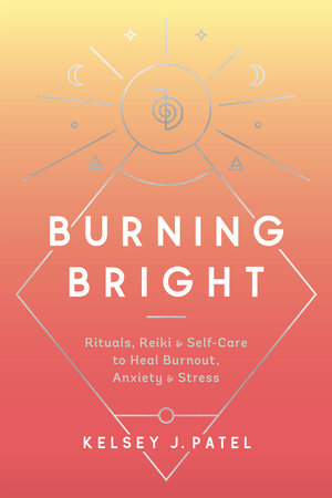 Burning Bright: Rituals, Reiki, and Self-Care to Heal Burnout, Anxiety, and Stress by Kelsey J. Patel