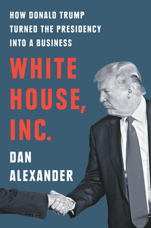 White House, Inc: How Donald Trump Turned the Presidency into a Business by Dan Alexander