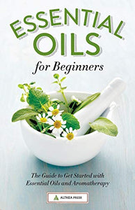 Essential Oils for Beginners: The Guide to Get Started with Essential Oils and Aromatherapy by Althea Press
