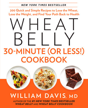 Wheat Belly 30 Minute (Or Less!) Cookbook: 200 Quick and Simple Recipes to Lose the Wheat, Lose the Weight, and Find Your Path Back to Health by William Davis