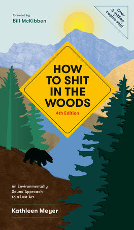 How to Shit in the Woods, 4th Edition: An Environmentally Sound Approach to a Lost Art by Kathleen Meyer