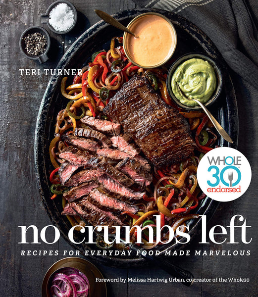 No Crumbs Left: Recipes for Everyday Food Made Marvelous, Whole30 Endorsed by Teri Turner