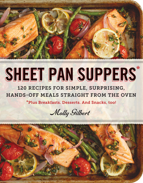 Sheet Pan Suppers: 120 Recipes for Simple, Surprising, Hands-Off Meals Straight from the Oven by Molly Gilbert