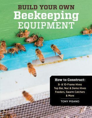 Build Your Own Beekeeping Equipment: How to Construct 8- and 10-Frame Hives; Top Bar, Nuc and Demo Hives; Feeders, Swarm Catchers and More