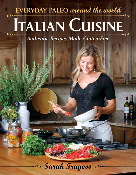 Everyday Paleo Around the World - Italian Cuisine: Authentic Recipes Made Gluten-Free by Sarah Fragoso