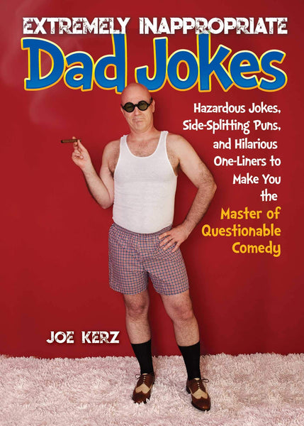Extremely Inappropriate Dad Jokes: Hazardous Jokes, Side-Splitting Puns, and Hilarious One-Liners to Make You the Master of Questionable Comedy