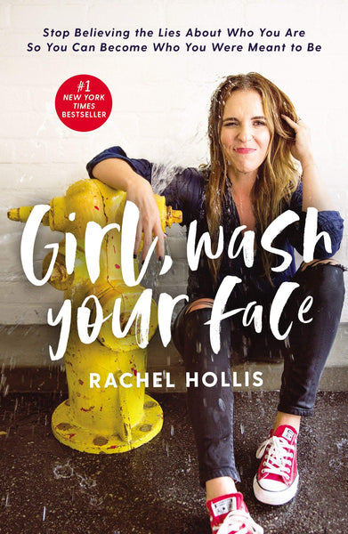 Girl, Wash Your Face: Stop Believing the Lies about Who You Are So You Can Become Who You Were Meant by Rachel Hollis