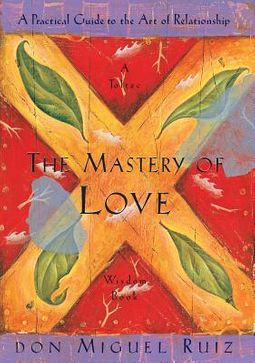 The Mastery of Love: A Practical Guide to the Art of Relationship by Don Miguel Ruiz