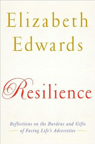 Resilience: Reflections on the Burdens and Gifts of Facing Life's Adversities by Elizabeth Edwards