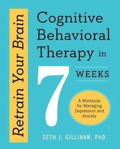 Retrain Your Brain: Cognitive Behavioral Therapy in 7 Weeks: A Workbook for Managing Depression and Anxiety by Seth J. Gillihan