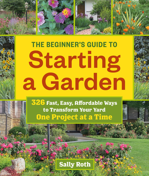 Beginner's Guide to Starting a Garden: 326 Fast, Easy, Affordable Ways to Transform Your Yard One Project at a Time