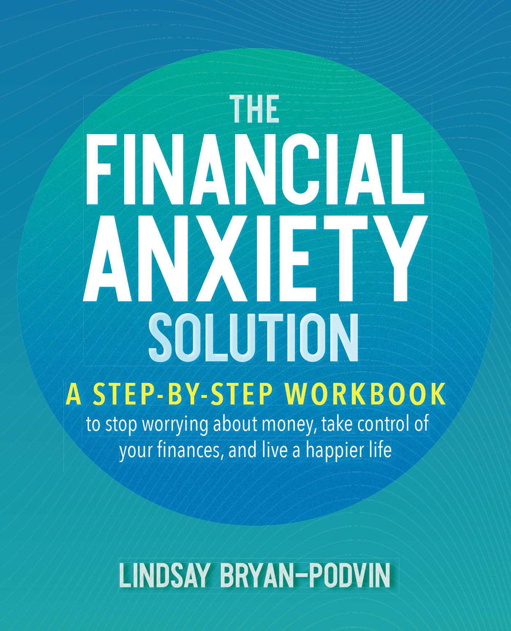 The Financial Anxiety Solution: A Step-By-Step Workbook to Stop Worrying about Money, Take Control of Your Finances, and Live a Happier Life