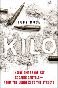 Kilo Inside the Deadliest Cocaine Cartels--From the Jungles to the Streets