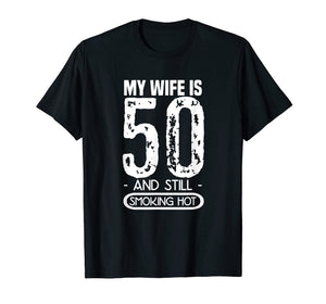 Mens 50th Birthday T Shirt - My Wife Is 50 And Still Smoking Hot