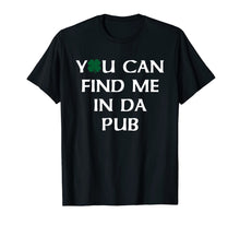 Load image into Gallery viewer, You Can Find Me In Da Pub Funny St. Patrick's Day Drinking T-Shirt-885173