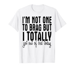 I'm Not One To Brag But I Totally Got Out Of Bed Today Shirt